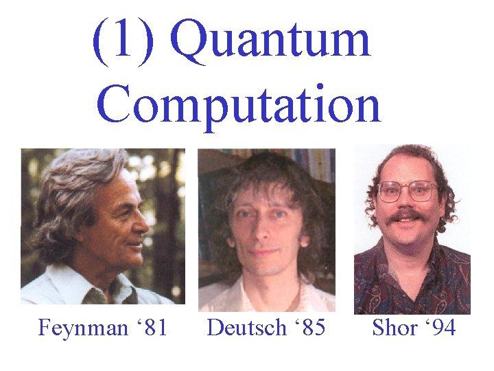 (1) Quantum Computation Feynman ' 81 Deutsch ' 85 Shor ' 94