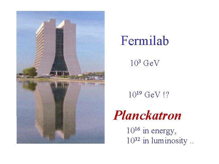 Fermilab 103 Ge. V 1019 Ge. V !? Planckatron 1016 in energy, 1032 in