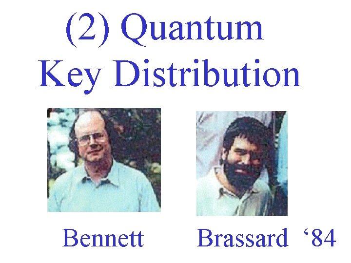 (2) Quantum Key Distribution Bennett Brassard ' 84