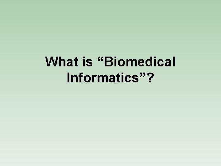 "What is ""Biomedical Informatics""?"