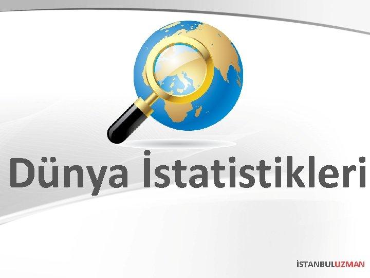 Dünya İstatistikleri İSTANBULUZMAN