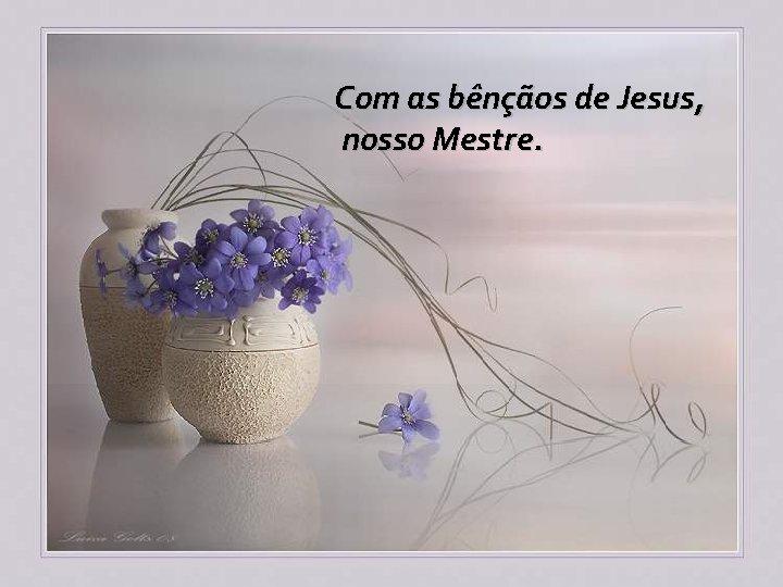 Com as bênçãos de Jesus, nosso Mestre.