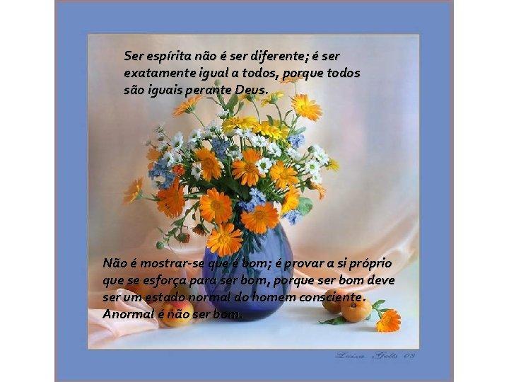 Ser espírita não é ser diferente; é ser exatamente igual a todos, porque todos