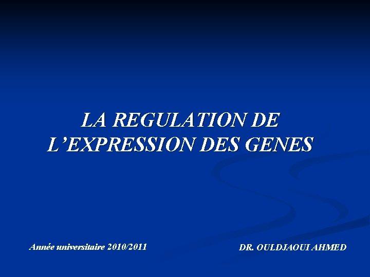 LA REGULATION DE L'EXPRESSION DES GENES Année universitaire 2010/2011 DR. OULDJAOUI AHMED