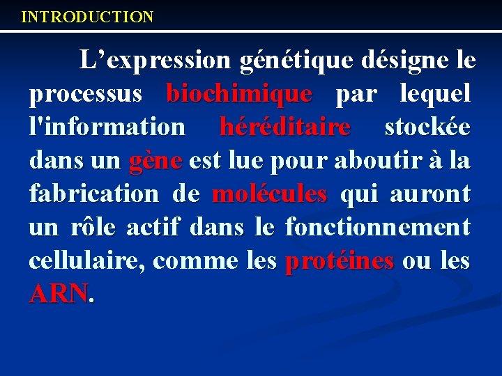 INTRODUCTION L'expression génétique désigne le processus biochimique par lequel l'information héréditaire stockée dans un