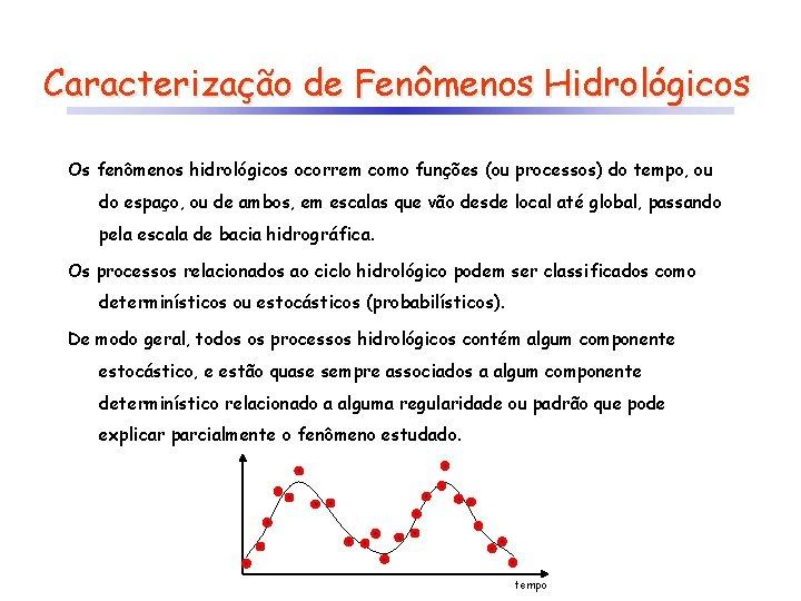 Caracterização de Fenômenos Hidrológicos Os fenômenos hidrológicos ocorrem como funções (ou processos) do tempo,