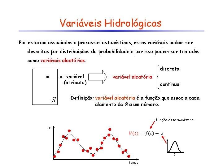 Variáveis Hidrológicas Por estarem associadas a processos estocásticos, estas variáveis podem ser descritas por