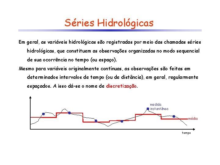 Séries Hidrológicas Em geral, as variáveis hidrológicas são registradas por meio das chamadas séries