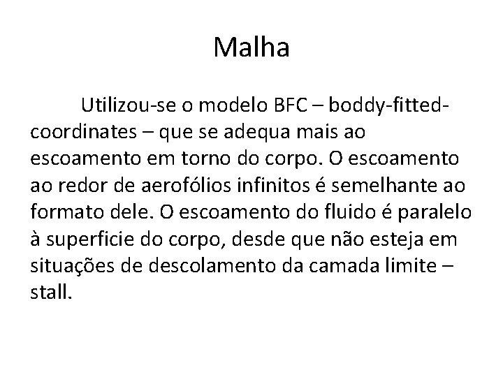 Malha Utilizou-se o modelo BFC – boddy-fittedcoordinates – que se adequa mais ao escoamento