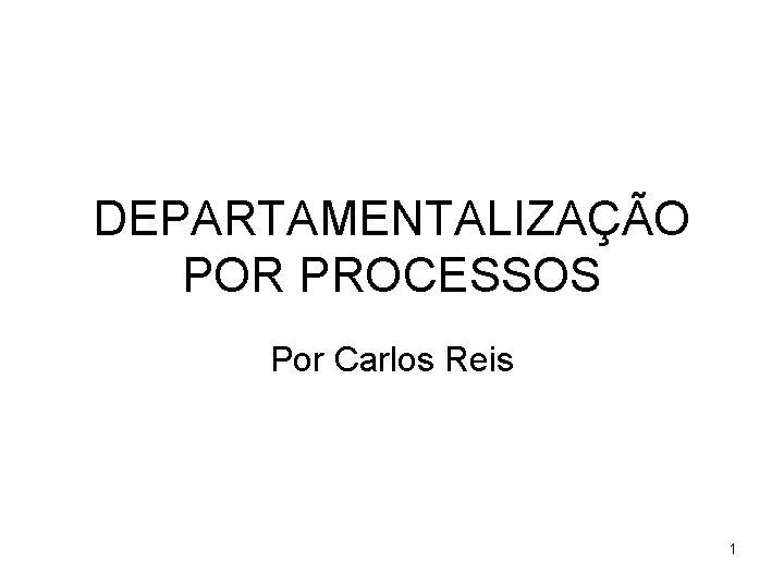 DEPARTAMENTALIZAÇÃO POR PROCESSOS Por Carlos Reis 1
