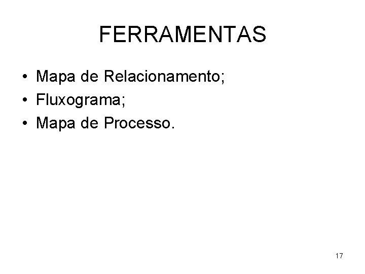 FERRAMENTAS • Mapa de Relacionamento; • Fluxograma; • Mapa de Processo. 17