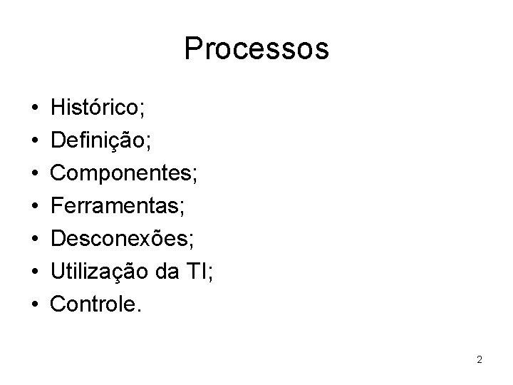 Processos • • Histórico; Definição; Componentes; Ferramentas; Desconexões; Utilização da TI; Controle. 2