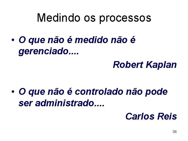 Medindo os processos • O que não é medido não é gerenciado. . Robert