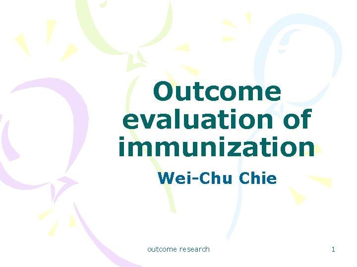 Outcome evaluation of immunization Wei-Chu Chie outcome research 1