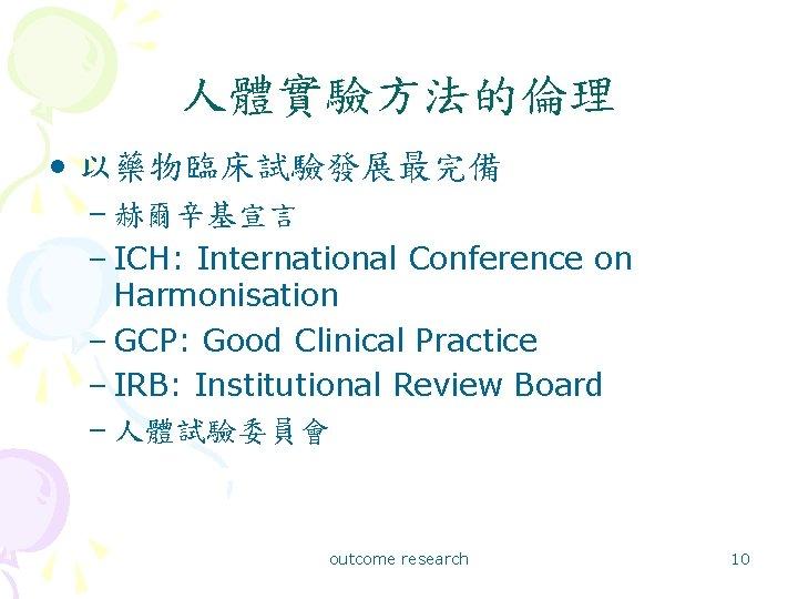 人體實驗方法的倫理 • 以藥物臨床試驗發展最完備 – 赫爾辛基宣言 – ICH: International Conference on Harmonisation – GCP: Good