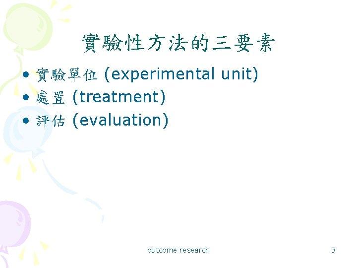 實驗性方法的三要素 • 實驗單位 (experimental unit) • 處置 (treatment) • 評估 (evaluation) outcome research 3