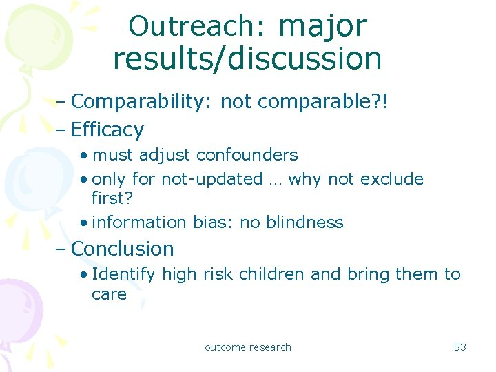 Outreach: major results/discussion – Comparability: not comparable? ! – Efficacy • must adjust confounders