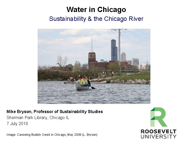 Water in Chicago Sustainability & the Chicago River Mike Bryson, Professor of Sustainability Studies
