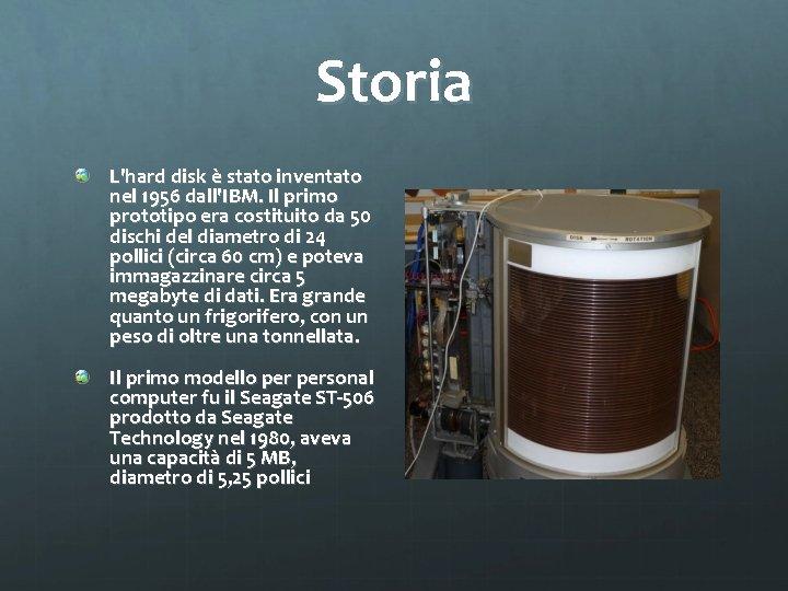Storia L'hard disk è stato inventato nel 1956 dall'IBM. Il primo prototipo era costituito