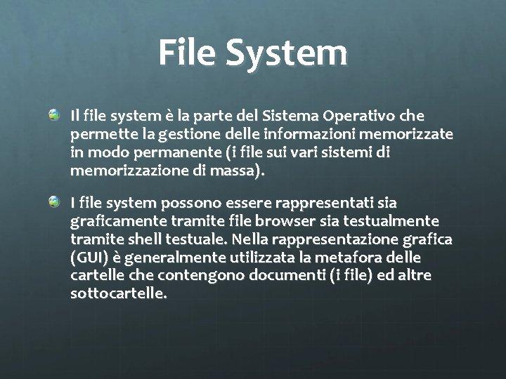 File System Il file system è la parte del Sistema Operativo che permette la
