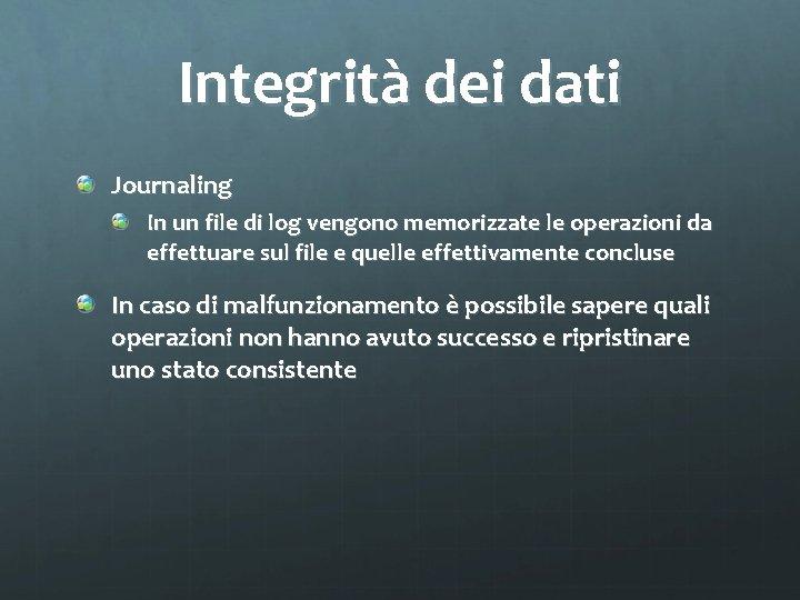 Integrità dei dati Journaling In un file di log vengono memorizzate le operazioni da