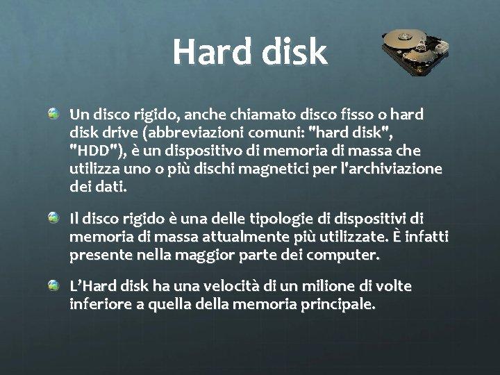 Hard disk Un disco rigido, anche chiamato disco fisso o hard disk drive (abbreviazioni