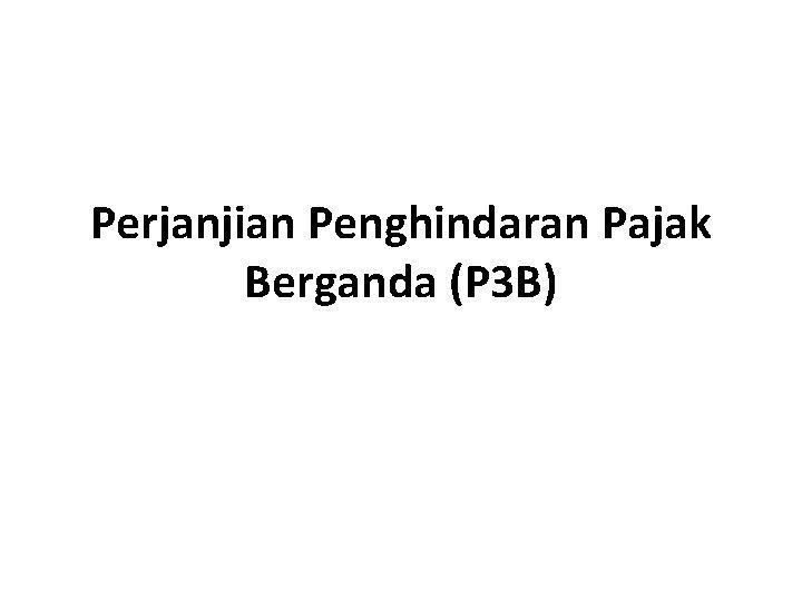 Perjanjian Penghindaran Pajak Berganda (P 3 B)