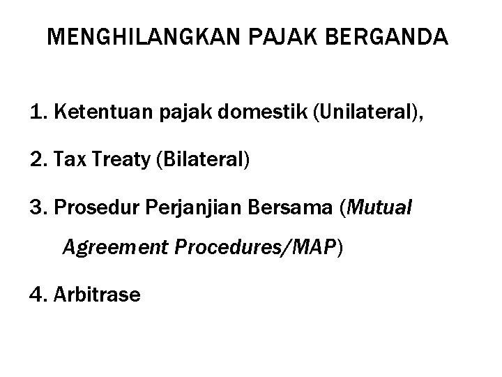 MENGHILANGKAN PAJAK BERGANDA 1. Ketentuan pajak domestik (Unilateral), 2. Tax Treaty (Bilateral) 3. Prosedur