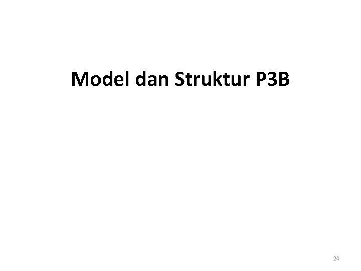 Model dan Struktur P 3 B 24