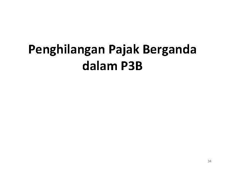 Penghilangan Pajak Berganda dalam P 3 B 34