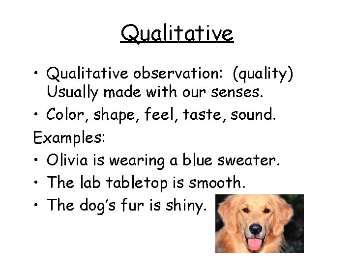 Qualitative • Qualitative observation: (quality) Usually made with our senses. • Color, shape, feel,