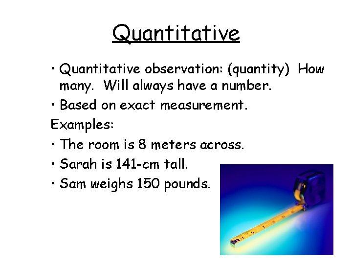 Quantitative • Quantitative observation: (quantity) How many. Will always have a number. • Based