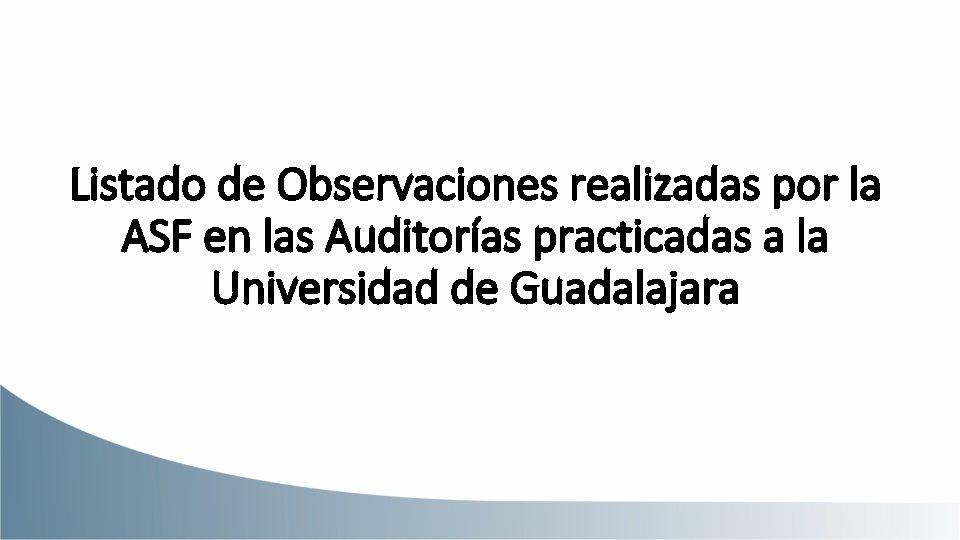 Listado de Observaciones realizadas por la ASF en las Auditorías practicadas a la Universidad