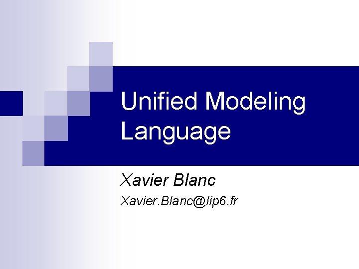 Unified Modeling Language Xavier Blanc Xavier. Blanc@lip 6. fr