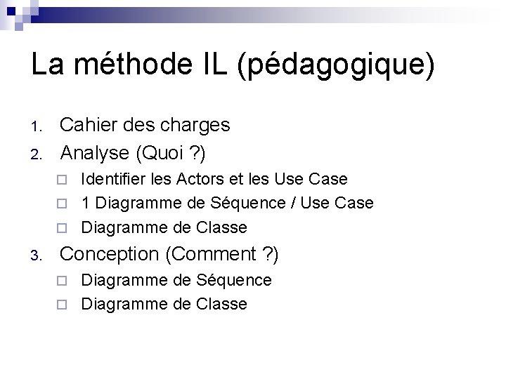 La méthode IL (pédagogique) 1. 2. Cahier des charges Analyse (Quoi ? ) Identifier