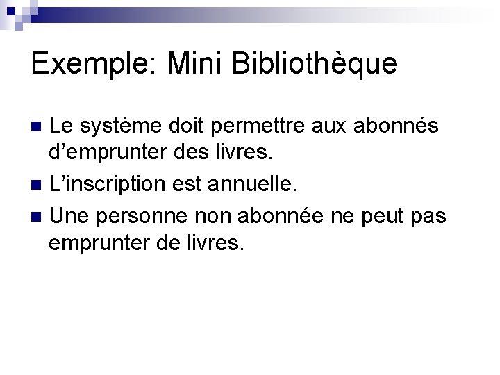 Exemple: Mini Bibliothèque Le système doit permettre aux abonnés d'emprunter des livres. n L'inscription