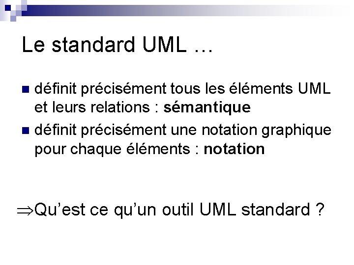 Le standard UML … définit précisément tous les éléments UML et leurs relations :