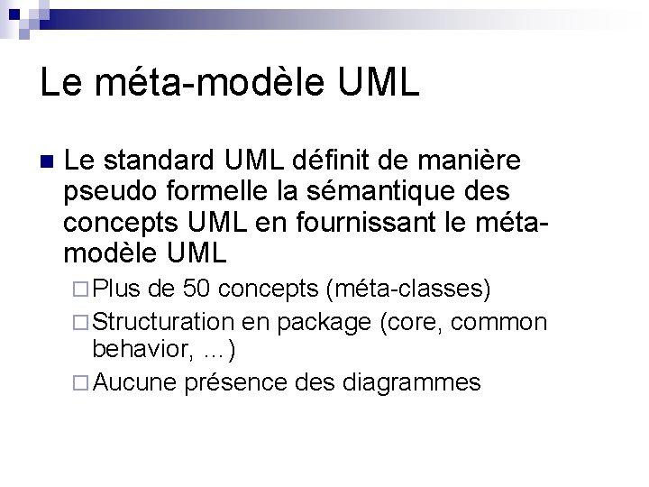 Le méta-modèle UML n Le standard UML définit de manière pseudo formelle la sémantique
