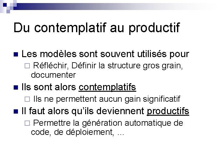 Du contemplatif au productif n Les modèles sont souvent utilisés pour ¨ Réfléchir, Définir