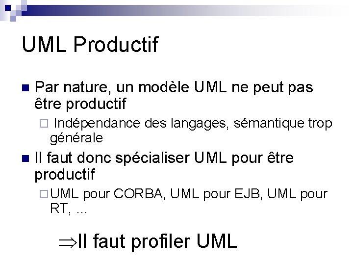 UML Productif n Par nature, un modèle UML ne peut pas être productif ¨