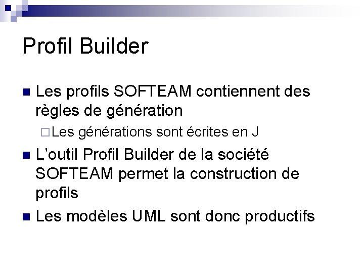 Profil Builder n Les profils SOFTEAM contiennent des règles de génération ¨ Les générations