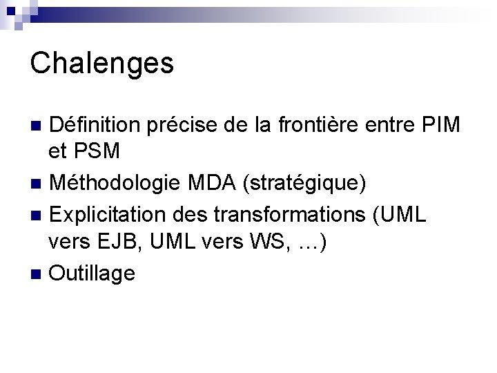 Chalenges Définition précise de la frontière entre PIM et PSM n Méthodologie MDA (stratégique)
