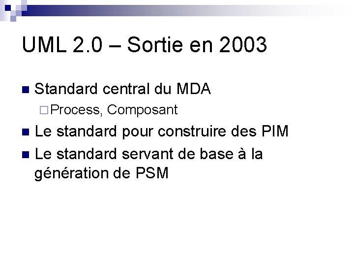 UML 2. 0 – Sortie en 2003 n Standard central du MDA ¨ Process,