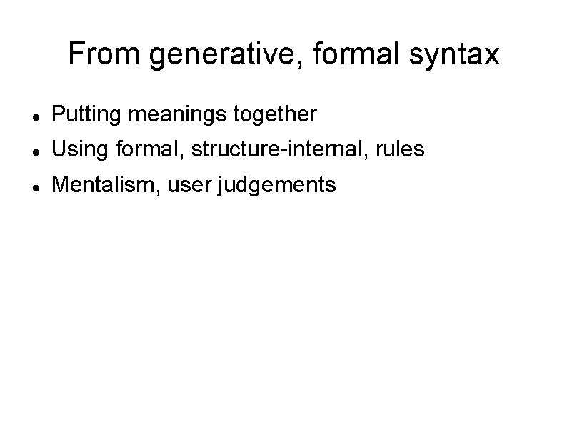 From generative, formal syntax Putting meanings together Using formal, structure-internal, rules Mentalism, user judgements