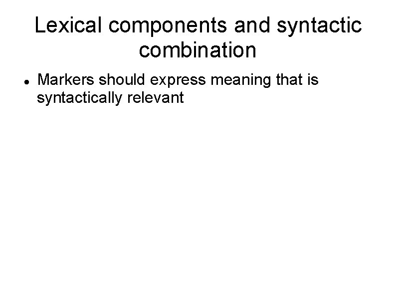 Lexical components and syntactic combination Markers should express meaning that is syntactically relevant
