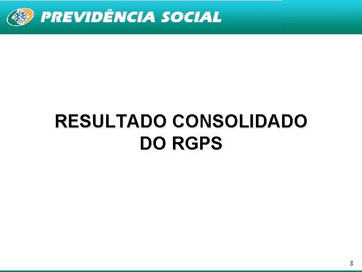 RESULTADO CONSOLIDADO DO RGPS 8
