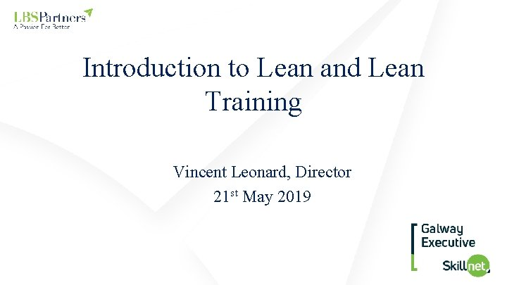 Introduction to Lean and Lean Training Vincent Leonard, Director 21 st May 2019