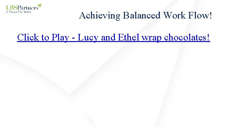Achieving Balanced Work Flow! Click to Play - Lucy and Ethel wrap chocolates!