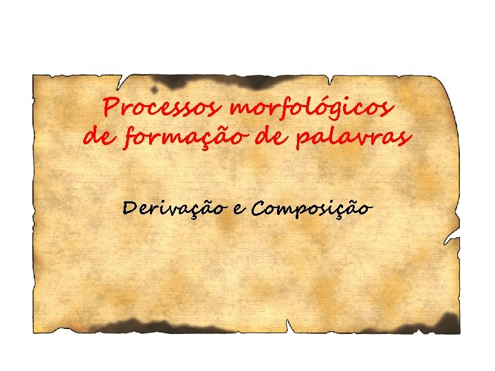 Processos morfológicos de formação de palavras Derivação e Composição