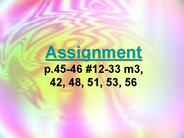 Assignment p. 45 -46 #12 -33 m 3, 42, 48, 51, 53, 56